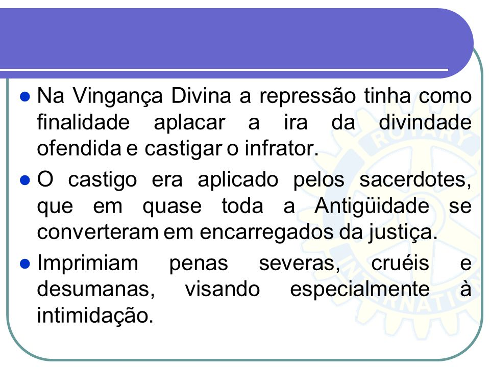 Na Vingança Divina a repressão tinha como finalidade aplacar a ira da divindade ofendida e castigar o infrator. O castigo era aplicado pelos sacerdote