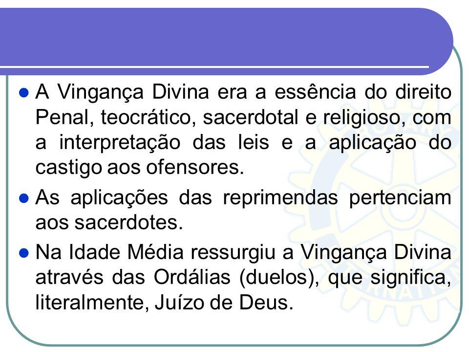 A Vingança Divina era a essência do direito Penal, teocrático, sacerdotal e religioso, com a interpretação das leis e a aplicação do castigo aos ofens
