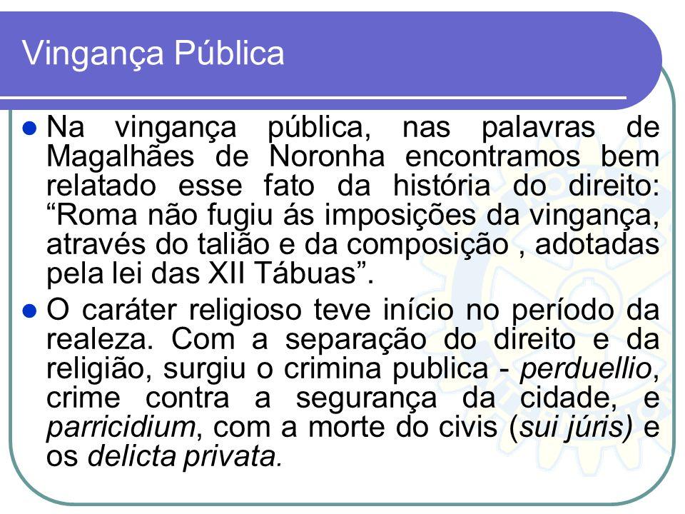 Vingança Pública Na vingança pública, nas palavras de Magalhães de Noronha encontramos bem relatado esse fato da história do direito: Roma não fugiu á