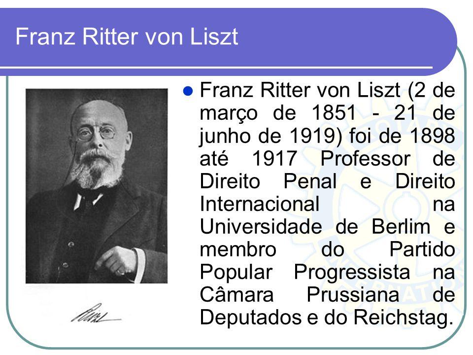 Franz Ritter von Liszt Franz Ritter von Liszt (2 de março de 1851 - 21 de junho de 1919) foi de 1898 até 1917 Professor de Direito Penal e Direito Int