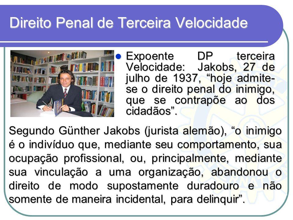Direito Penal de Terceira Velocidade Expoente DP terceira Velocidade: Jakobs, 27 de julho de 1937, hoje admite- se o direito penal do inimigo, que se