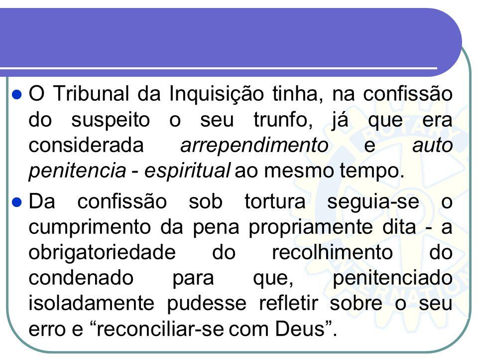 O Tribunal da Inquisição tinha, na confissão do suspeito o seu trunfo, já que era considerada arrependimento e auto penitencia - espiritual ao mesmo t