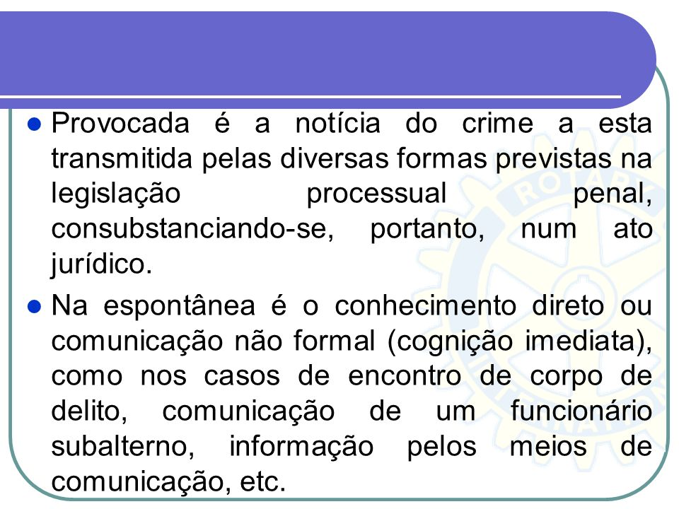 6. Noticia do crime – Notitia Criminis Notitia criminis (notícia do crime) é o conhecimento, espontâneo ou provocado, pela autoridade policial de um f