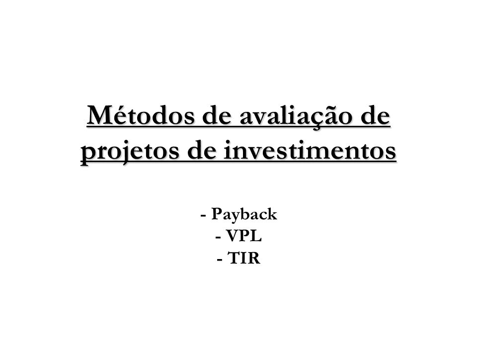 Métodos de avaliação de projetos de investimentos Métodos de avaliação de projetos de investimentos - Payback - VPL - TIR