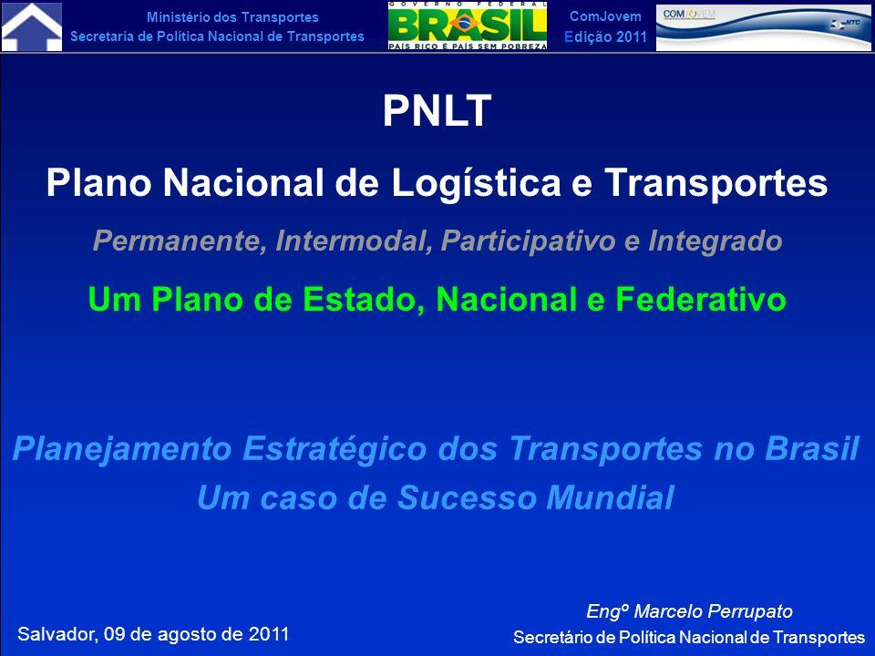 Ministério dos Transportes Secretaria de Política Nacional de Transportes ComJovem Edição 2011 O PNLT, em desenvolvimento pelo Ministério dos Transportes a partir de 2006, vem sendo considerado, mundialmente, um caso de sucesso em planejamento estratégico de transportes.