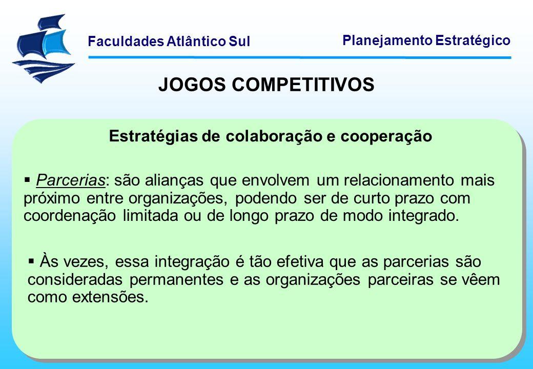 Faculdades Atlântico Sul Planejamento Estratégico Estratégias de colaboração e cooperação Parcerias: são alianças que envolvem um relacionamento mais