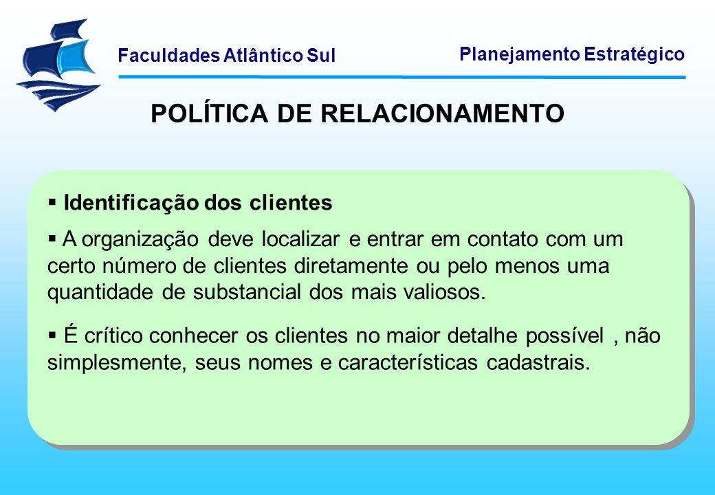 Faculdades Atlântico Sul Planejamento Estratégico POLÍTICA DE RELACIONAMENTO Diferenciação dos clientes Uma vez identificados os clientes, diferenciá-los ajudará a focar os esforços de forma a gerar maior vantagem com os clientes mais valiosos.