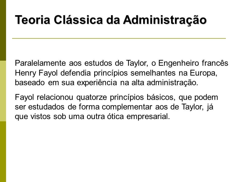 Teoria Clássica da Administração Paralelamente aos estudos de Taylor, o Engenheiro francês Henry Fayol defendia princípios semelhantes na Europa, base