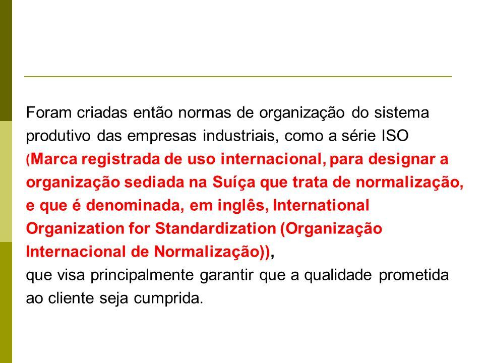Foram criadas então normas de organização do sistema produtivo das empresas industriais, como a série ISO ( Marca registrada de uso internacional, par