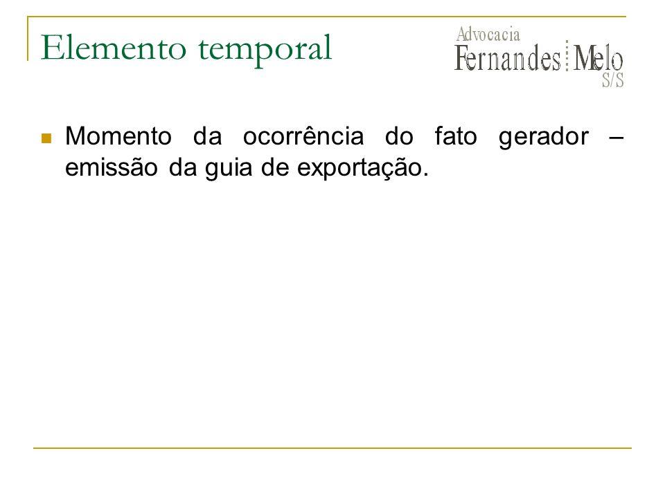 Elemento temporal Momento da ocorrência do fato gerador – emissão da guia de exportação.