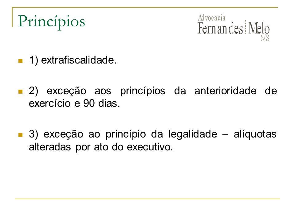 Princípios 1) extrafiscalidade. 2) exceção aos princípios da anterioridade de exercício e 90 dias. 3) exceção ao princípio da legalidade – alíquotas a