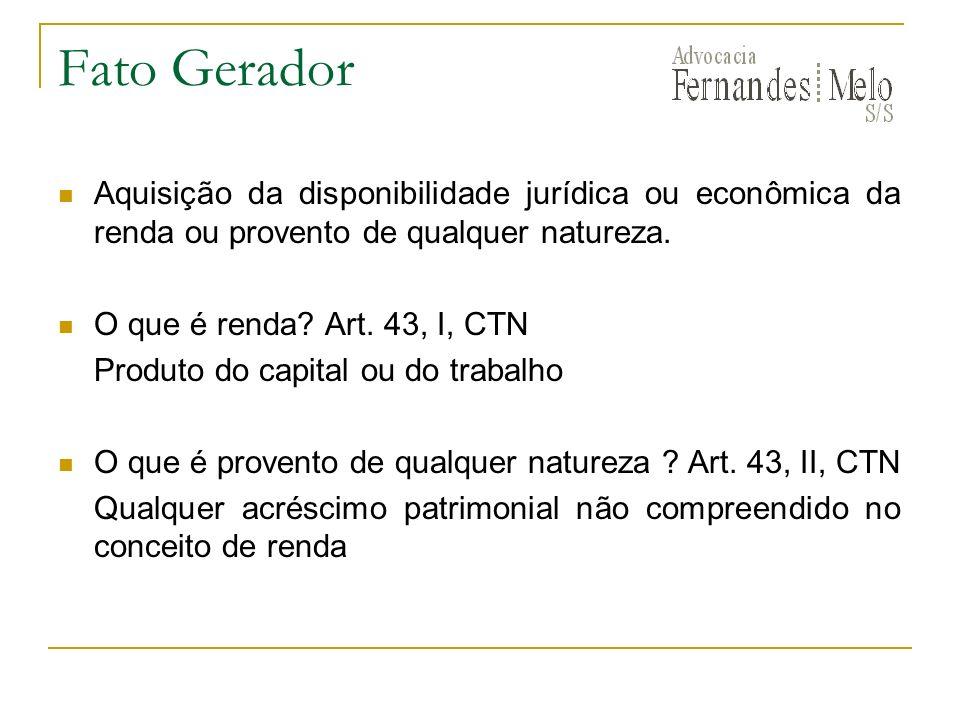 Fato Gerador Aquisição da disponibilidade jurídica ou econômica da renda ou provento de qualquer natureza. O que é renda? Art. 43, I, CTN Produto do c