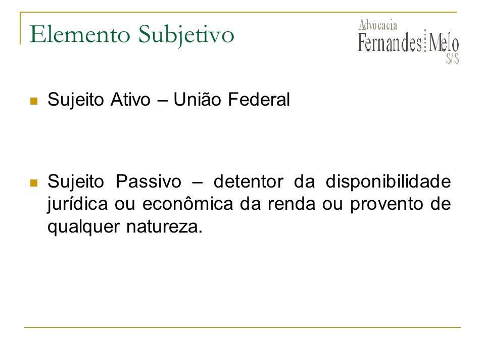 Elemento Subjetivo Sujeito Ativo – União Federal Sujeito Passivo – detentor da disponibilidade jurídica ou econômica da renda ou provento de qualquer