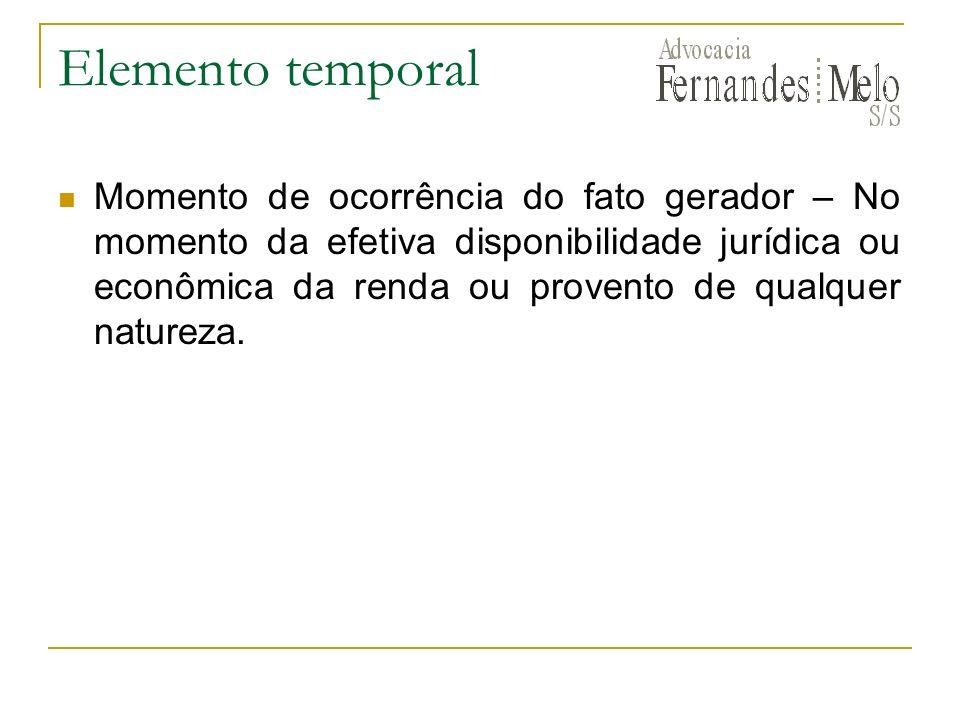 Elemento temporal Momento de ocorrência do fato gerador – No momento da efetiva disponibilidade jurídica ou econômica da renda ou provento de qualquer