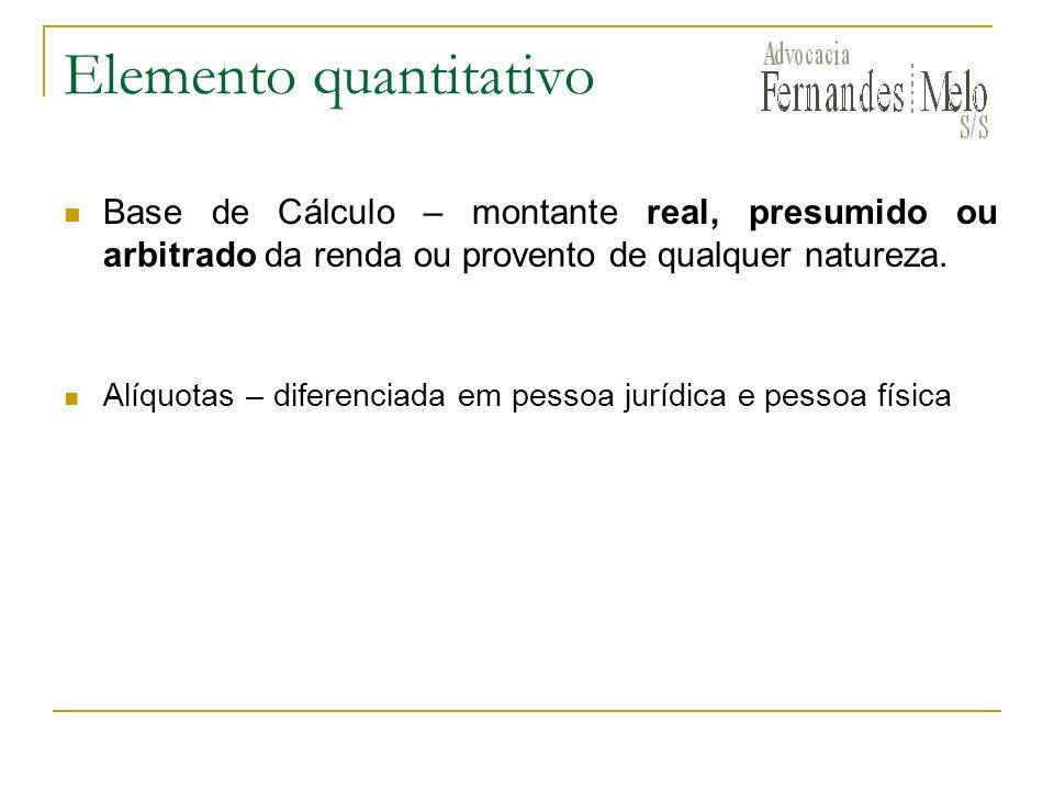 Elemento quantitativo Base de Cálculo – montante real, presumido ou arbitrado da renda ou provento de qualquer natureza. Alíquotas – diferenciada em p