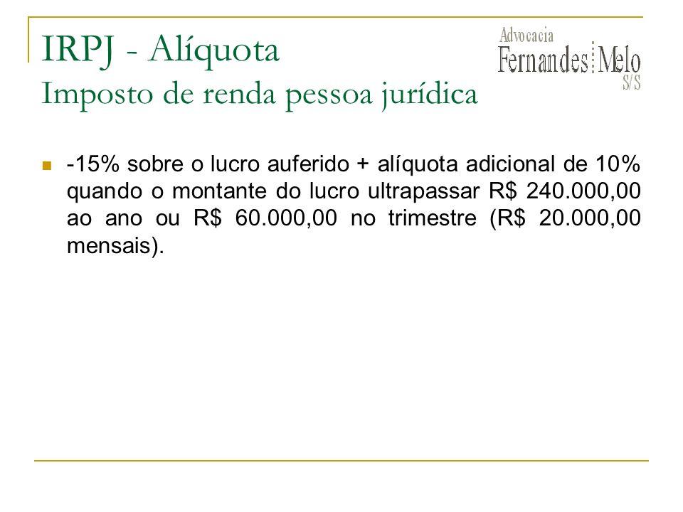IRPJ - Alíquota Imposto de renda pessoa jurídica -15% sobre o lucro auferido + alíquota adicional de 10% quando o montante do lucro ultrapassar R$ 240