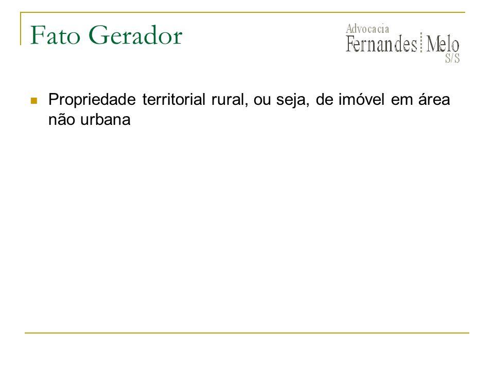 Fato Gerador Propriedade territorial rural, ou seja, de imóvel em área não urbana