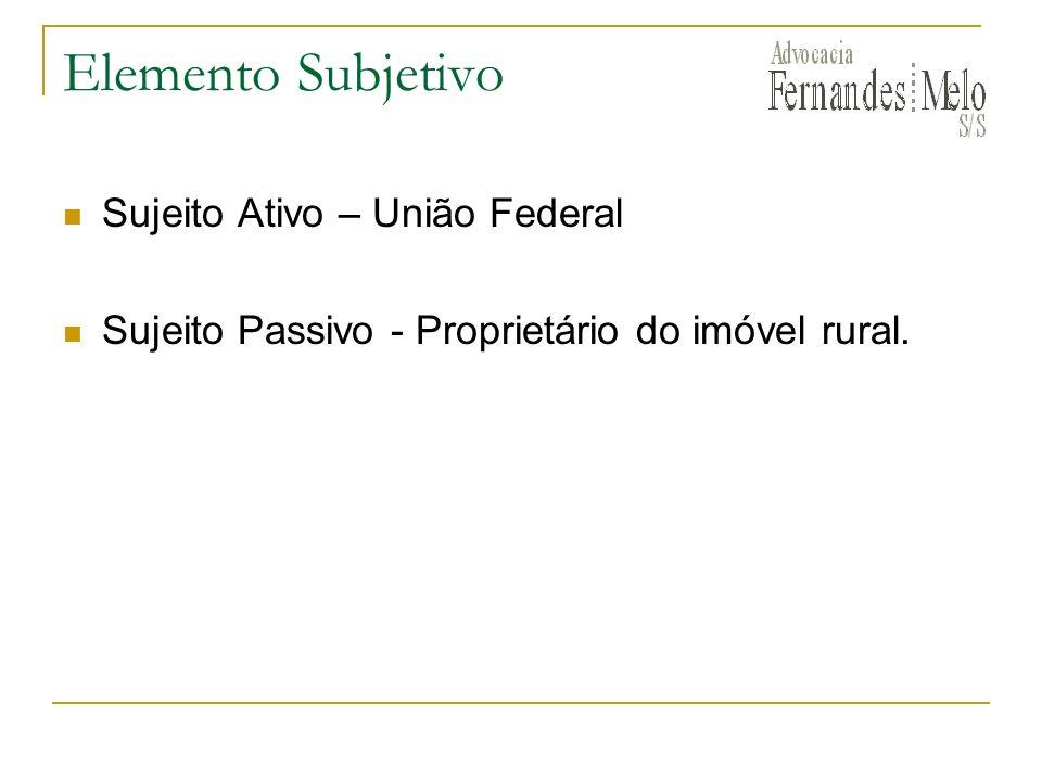 Elemento Subjetivo Sujeito Ativo – União Federal Sujeito Passivo - Proprietário do imóvel rural.