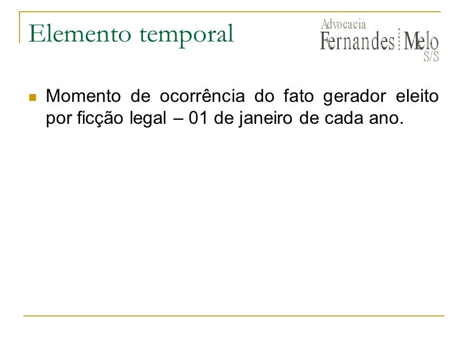 Elemento temporal Momento de ocorrência do fato gerador eleito por ficção legal – 01 de janeiro de cada ano.