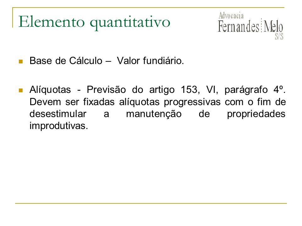 Elemento quantitativo Base de Cálculo – Valor fundiário. Alíquotas - Previsão do artigo 153, VI, parágrafo 4º. Devem ser fixadas alíquotas progressiva