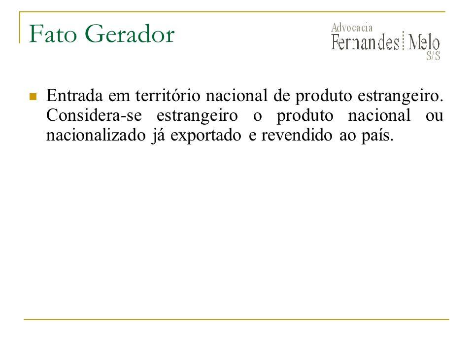 Fato Gerador Entrada em território nacional de produto estrangeiro. Considera-se estrangeiro o produto nacional ou nacionalizado já exportado e revend