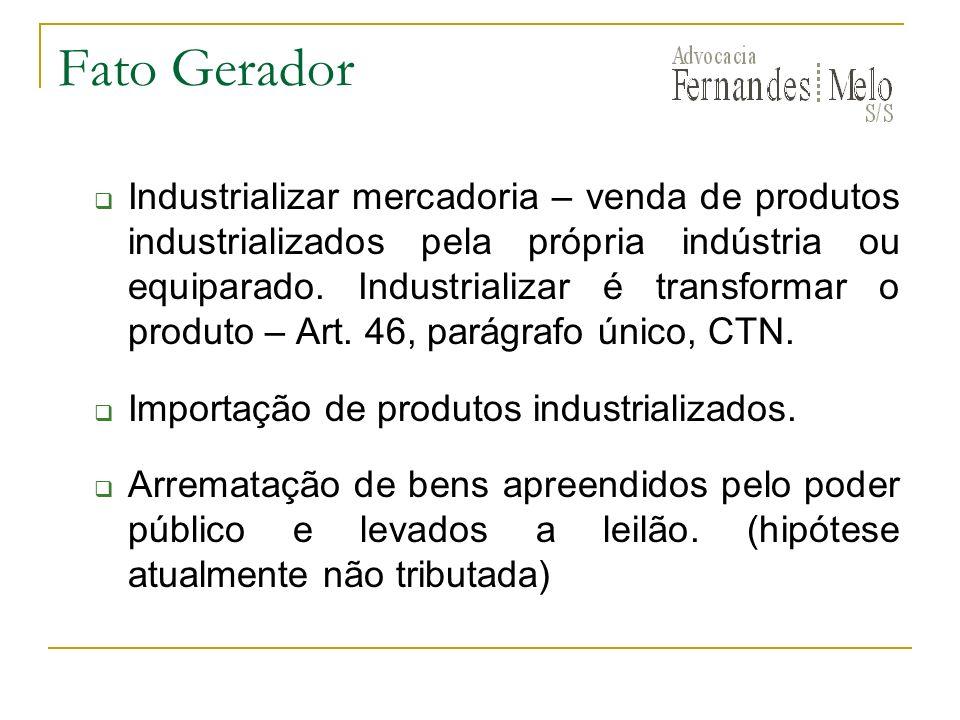 Fato Gerador Industrializar mercadoria – venda de produtos industrializados pela própria indústria ou equiparado. Industrializar é transformar o produ