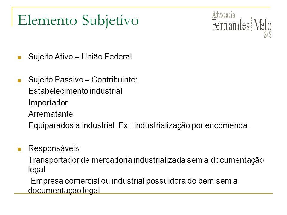 Elemento Subjetivo Sujeito Ativo – União Federal Sujeito Passivo – Contribuinte: Estabelecimento industrial Importador Arrematante Equiparados a indus