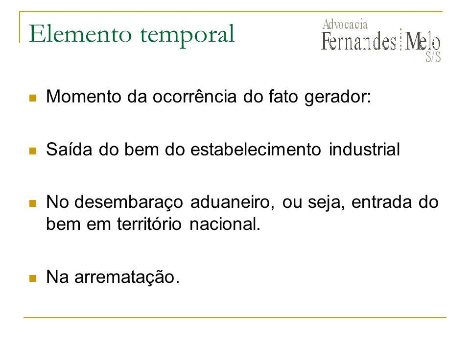Elemento temporal Momento da ocorrência do fato gerador: Saída do bem do estabelecimento industrial No desembaraço aduaneiro, ou seja, entrada do bem