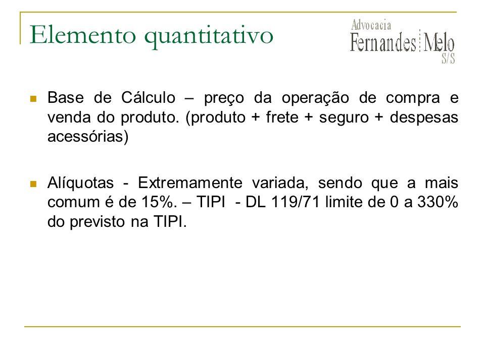 Elemento quantitativo Base de Cálculo – preço da operação de compra e venda do produto. (produto + frete + seguro + despesas acessórias) Alíquotas - E