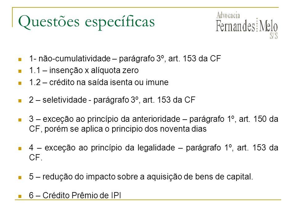 Questões específicas 1- não-cumulatividade – parágrafo 3º, art. 153 da CF 1.1 – insenção x alíquota zero 1.2 – crédito na saída isenta ou imune 2 – se