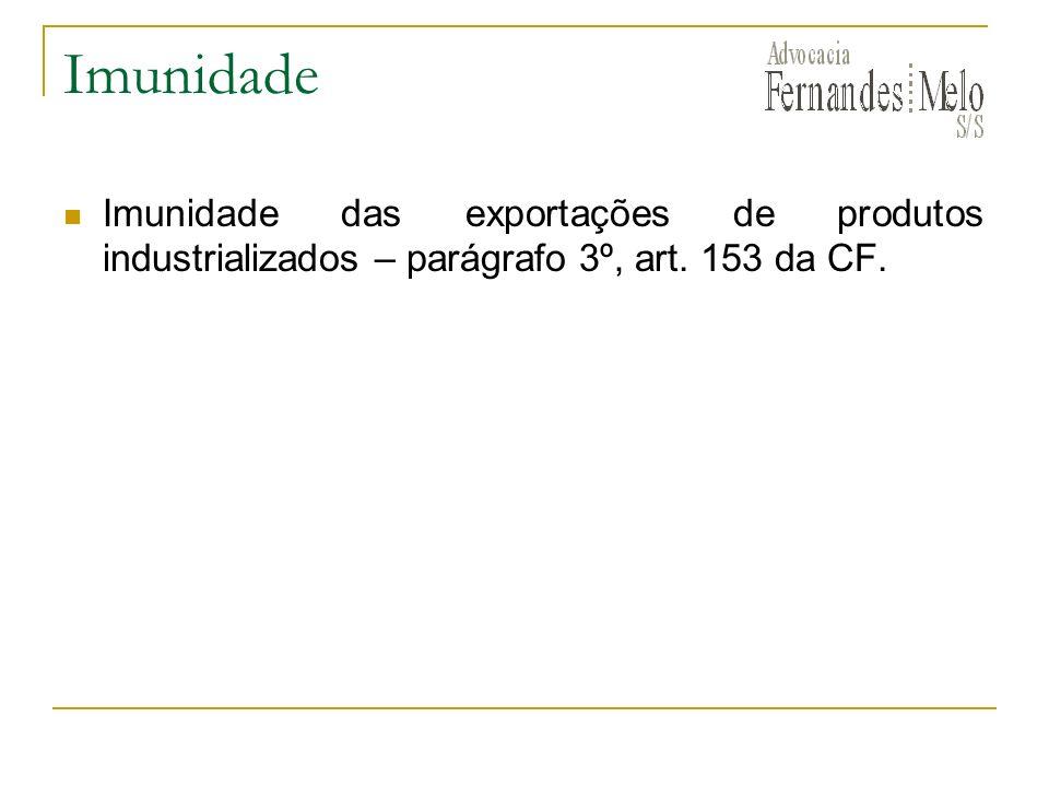 Imunidade Imunidade das exportações de produtos industrializados – parágrafo 3º, art. 153 da CF.