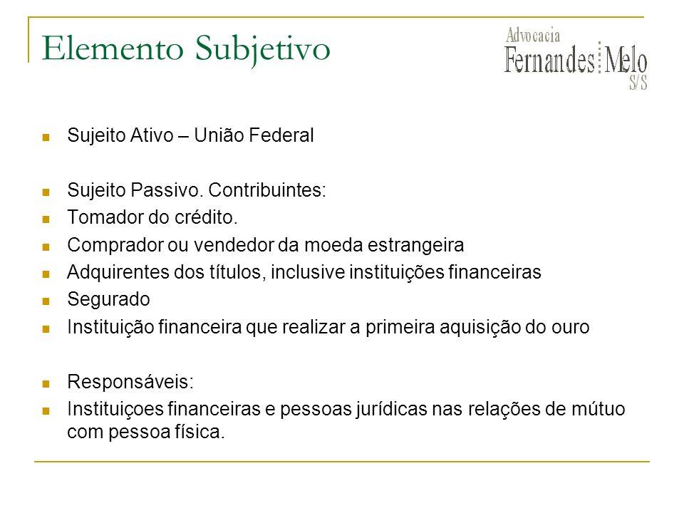 Elemento Subjetivo Sujeito Ativo – União Federal Sujeito Passivo. Contribuintes: Tomador do crédito. Comprador ou vendedor da moeda estrangeira Adquir