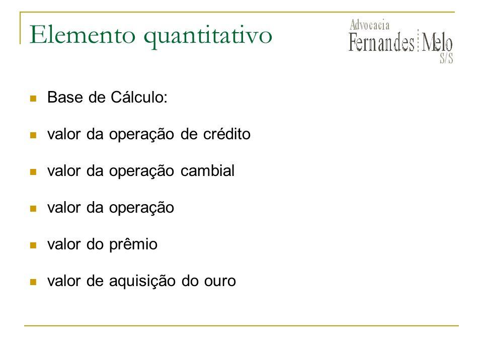 Elemento quantitativo Base de Cálculo: valor da operação de crédito valor da operação cambial valor da operação valor do prêmio valor de aquisição do