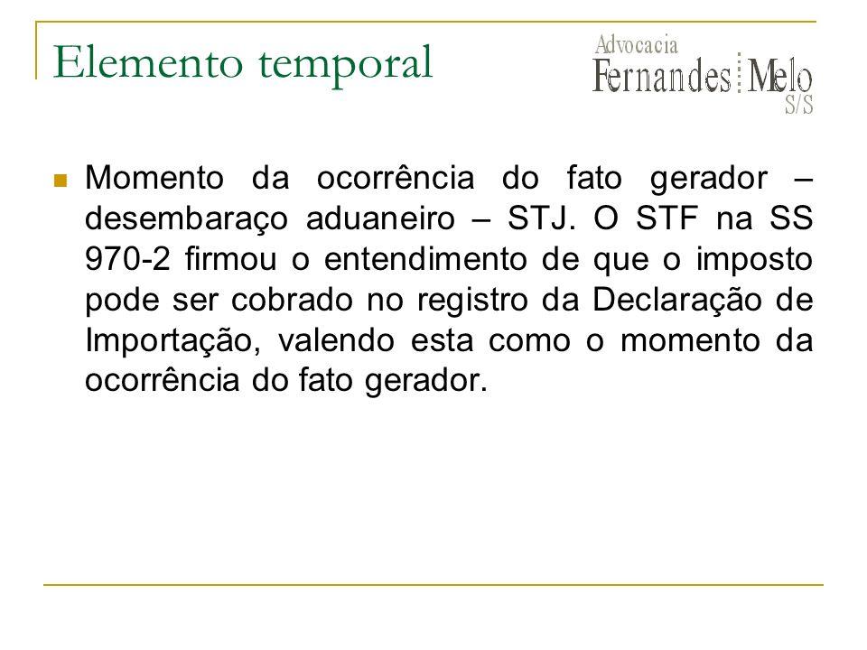 Elemento temporal Momento da ocorrência do fato gerador – desembaraço aduaneiro – STJ. O STF na SS 970-2 firmou o entendimento de que o imposto pode s