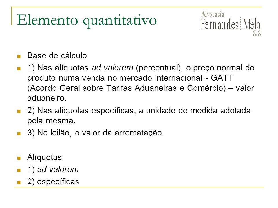 Elemento quantitativo Base de cálculo 1) Nas alíquotas ad valorem (percentual), o preço normal do produto numa venda no mercado internacional - GATT (