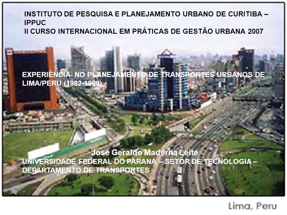 EXPERIÊNCIA NO PLANEJAMENTO DE TRANSPORTES URBANOS DE LIMA/PERU (1982/1989) I-HISTÓRICO - APRESENTAÇÃO II-VISITAS PREPARATÓRIAS III-A PROPOSTA IV-PRINCIPAIS TRABALHOS V-METRO RODOVIÁRIO VI – LIMA ATUAL VI-CONCLUSÕES
