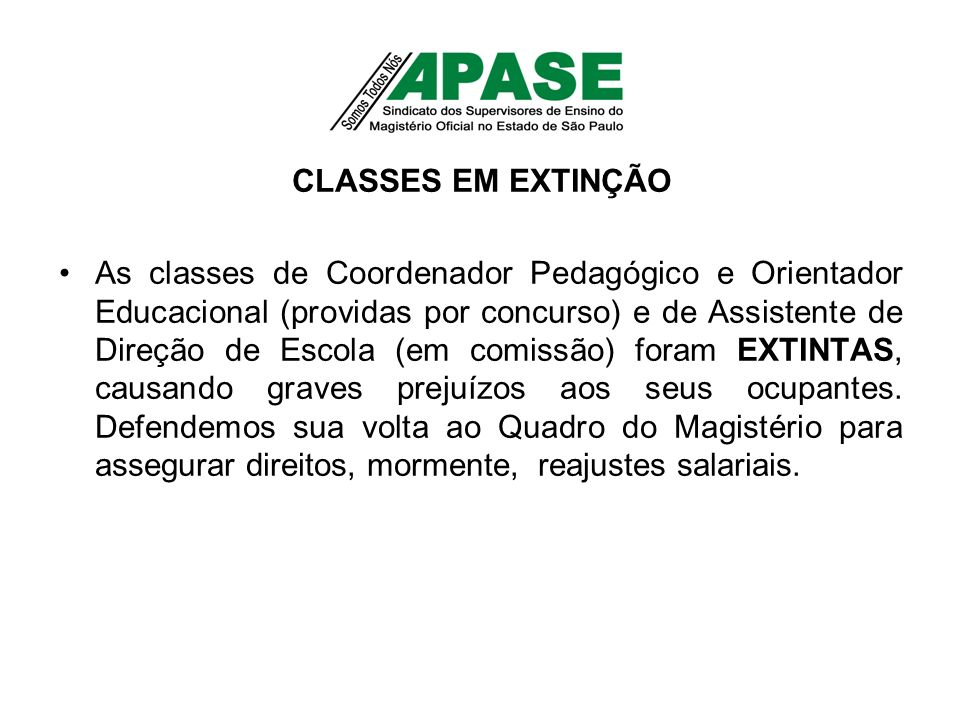 CLASSES EM EXTINÇÃO As classes de Coordenador Pedagógico e Orientador Educacional (providas por concurso) e de Assistente de Direção de Escola (em comissão) foram EXTINTAS, causando graves prejuízos aos seus ocupantes.