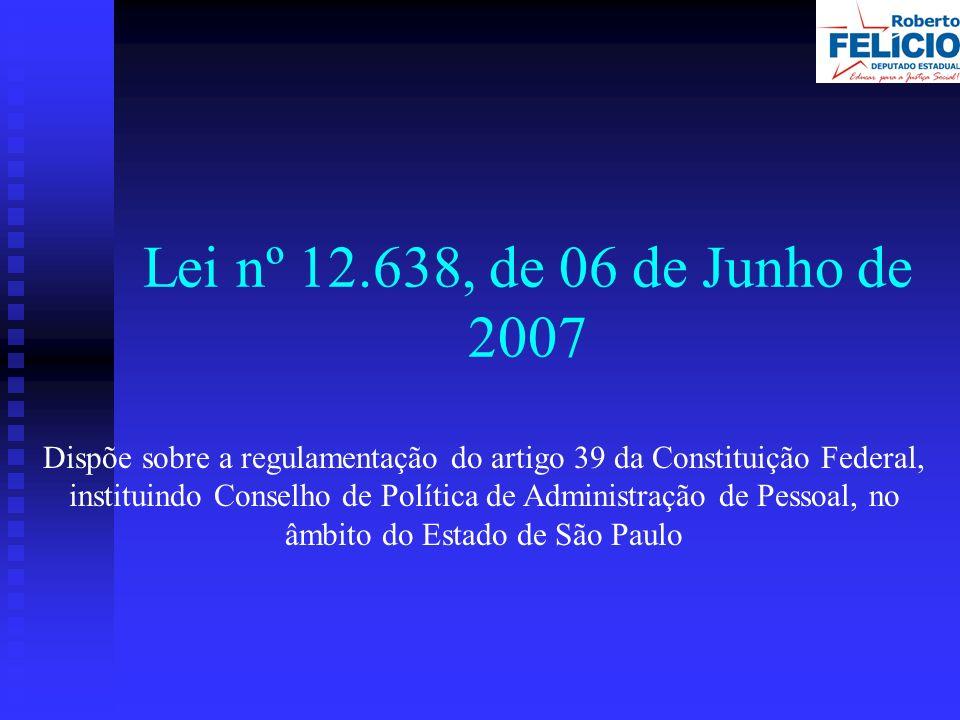 Lei nº 12.638, de 06 de Junho de 2007 Dispõe sobre a regulamentação do artigo 39 da Constituição Federal, instituindo Conselho de Política de Administração de Pessoal, no âmbito do Estado de São Paulo