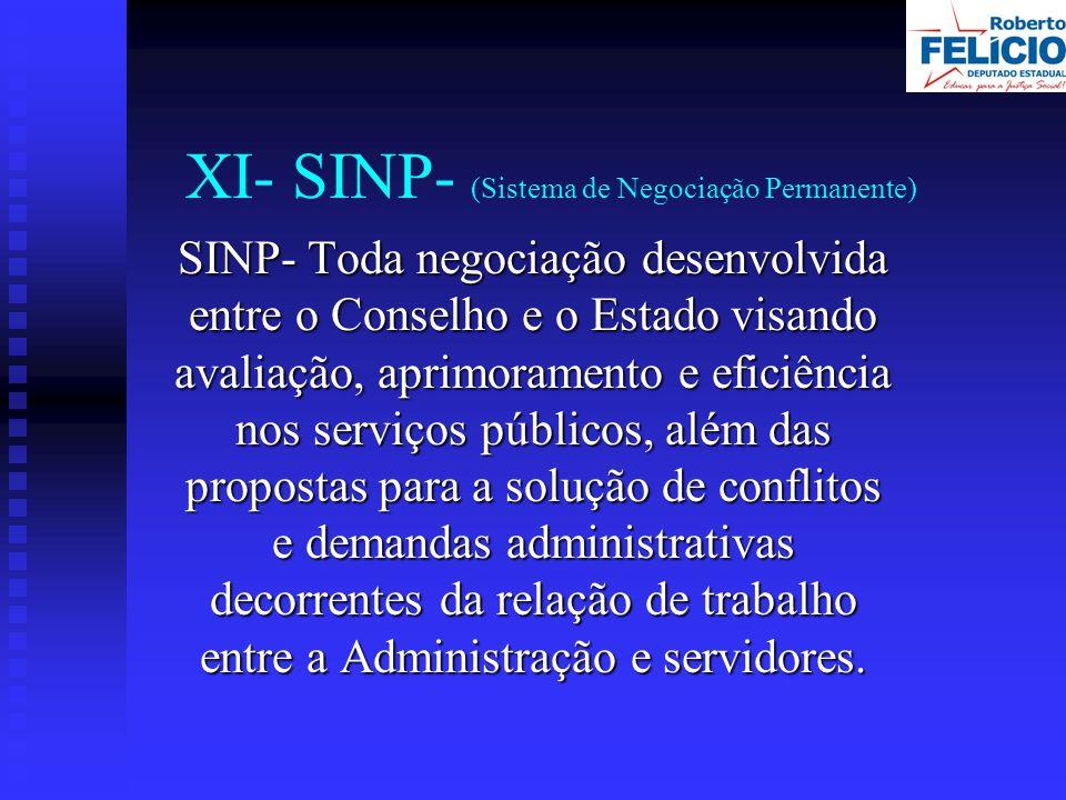 XI- SINP- (Sistema de Negociação Permanente) SINP- Toda negociação desenvolvida entre o Conselho e o Estado visando avaliação, aprimoramento e eficiência nos serviços públicos, além das propostas para a solução de conflitos e demandas administrativas decorrentes da relação de trabalho entre a Administração e servidores.
