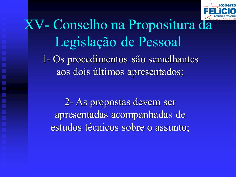 XV- Conselho na Propositura da Legislação de Pessoal 1- Os procedimentos são semelhantes aos dois últimos apresentados; 2- As propostas devem ser apresentadas acompanhadas de estudos técnicos sobre o assunto;