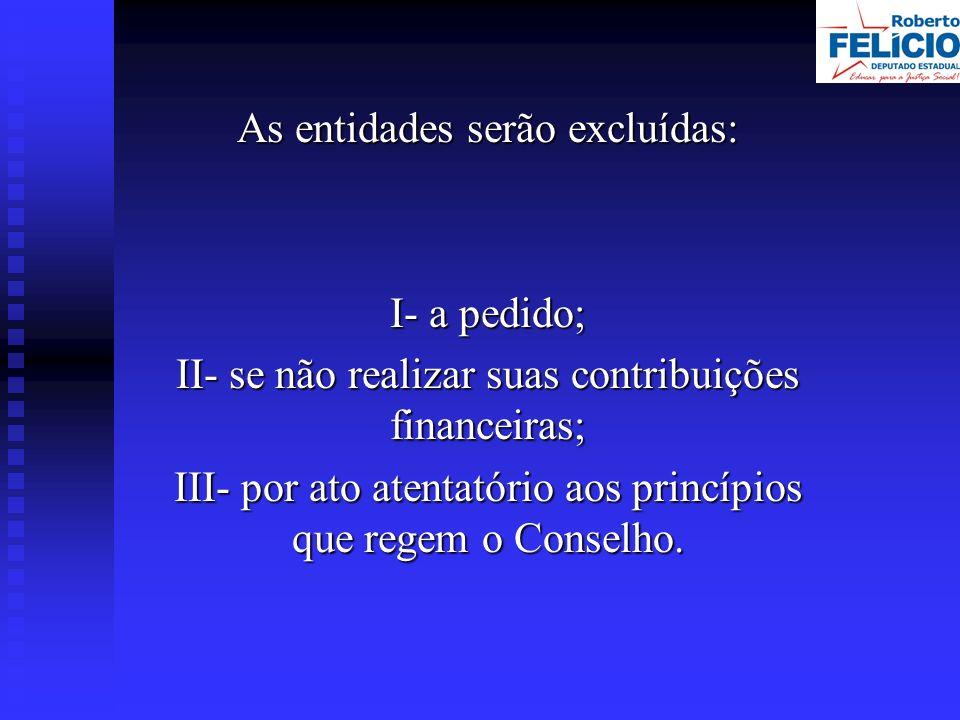 As entidades serão excluídas: I- a pedido; II- se não realizar suas contribuições financeiras; III- por ato atentatório aos princípios que regem o Conselho.