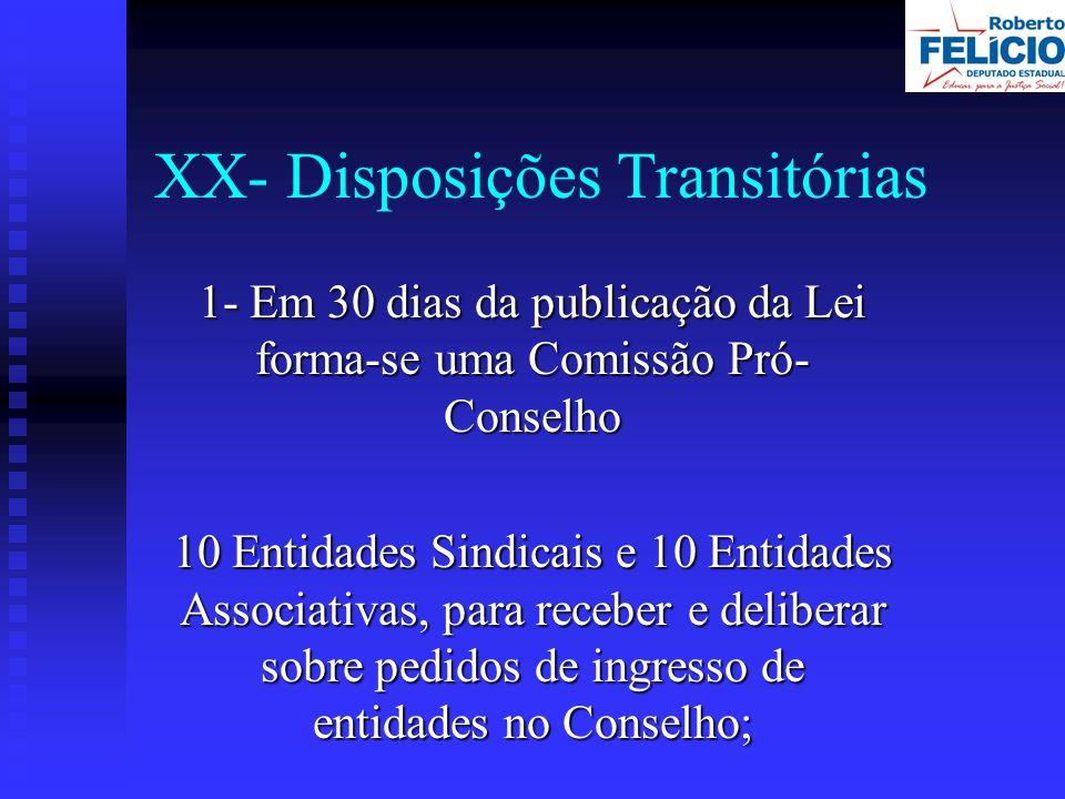 XX- Disposições Transitórias 1- Em 30 dias da publicação da Lei forma-se uma Comissão Pró- Conselho 10 Entidades Sindicais e 10 Entidades Associativas, para receber e deliberar sobre pedidos de ingresso de entidades no Conselho;