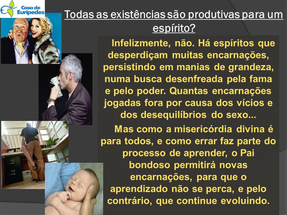 11 Todas as existências são produtivas para um espírito? Infelizmente, não. Há espíritos que desperdiçam muitas encarnações, persistindo em manias de