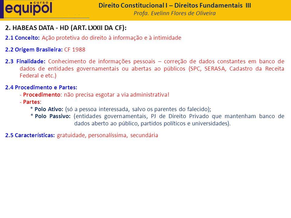 2. HABEAS DATA - HD (ART. LXXII DA CF): 2.1 Conceito: Ação protetiva do direito à informação e à intimidade 2.2 Origem Brasileira: CF 1988 2.3 Finalid