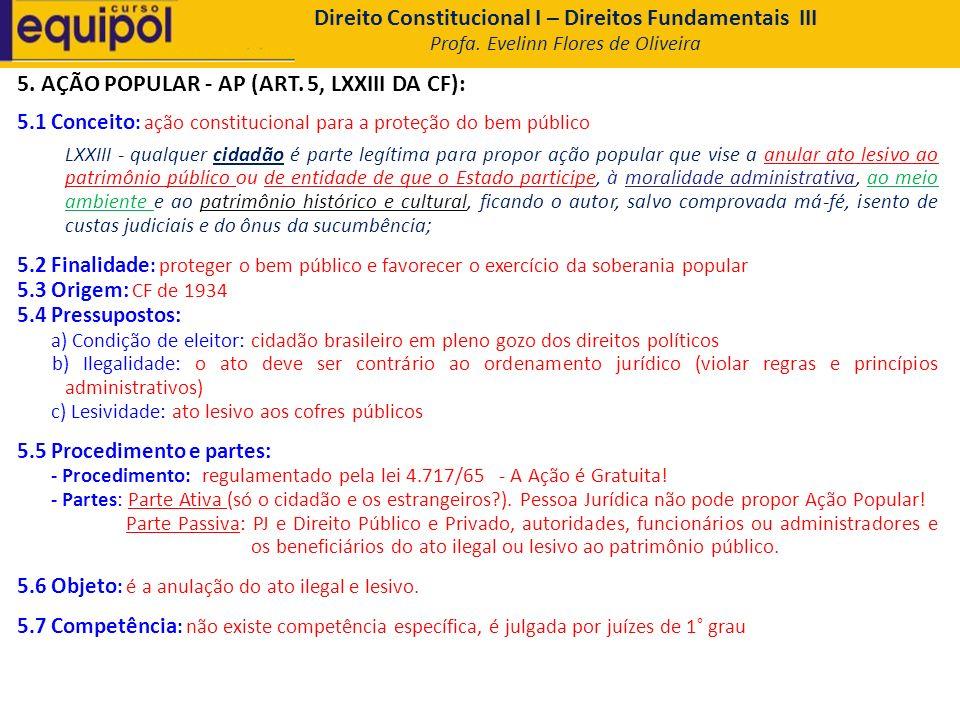 5. AÇÃO POPULAR - AP (ART. 5, LXXIII DA CF): 5.1 Conceito : ação constitucional para a proteção do bem público LXXIII - qualquer cidadão é parte legít