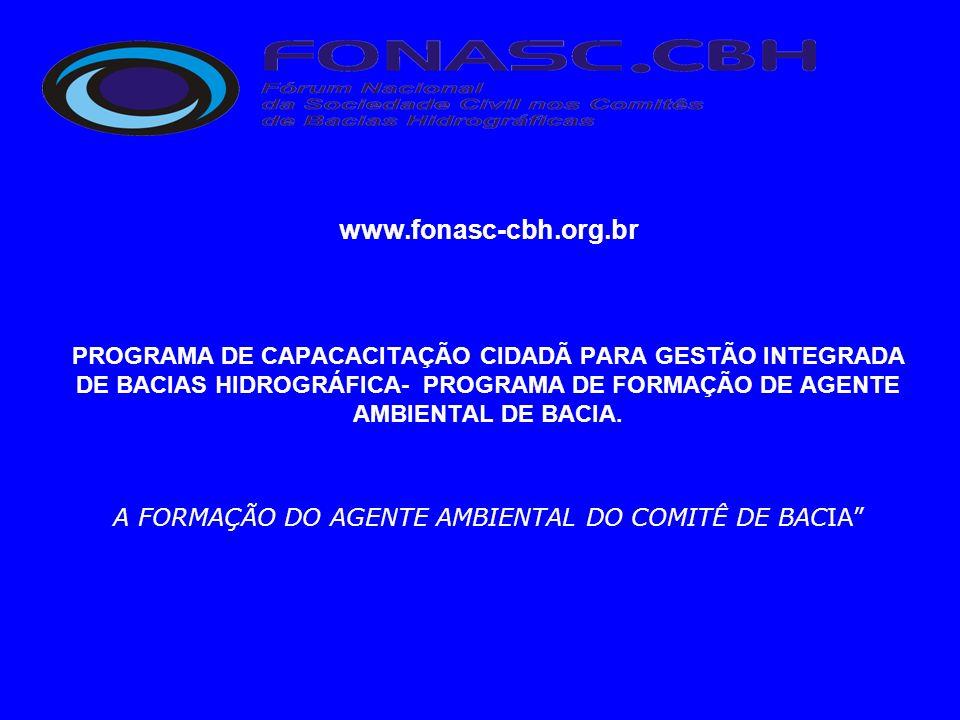 www.fonasc-cbh.org.br PROGRAMA DE CAPACACITAÇÃO CIDADÃ PARA GESTÃO INTEGRADA DE BACIAS HIDROGRÁFICA- PROGRAMA DE FORMAÇÃO DE AGENTE AMBIENTAL DE BACIA