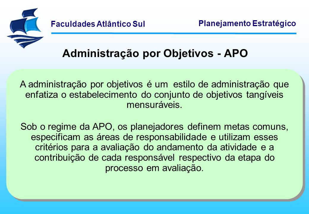Faculdades Atlântico Sul Planejamento Estratégico Administração por Objetivos - APO A administração por objetivos é um estilo de administração que enf