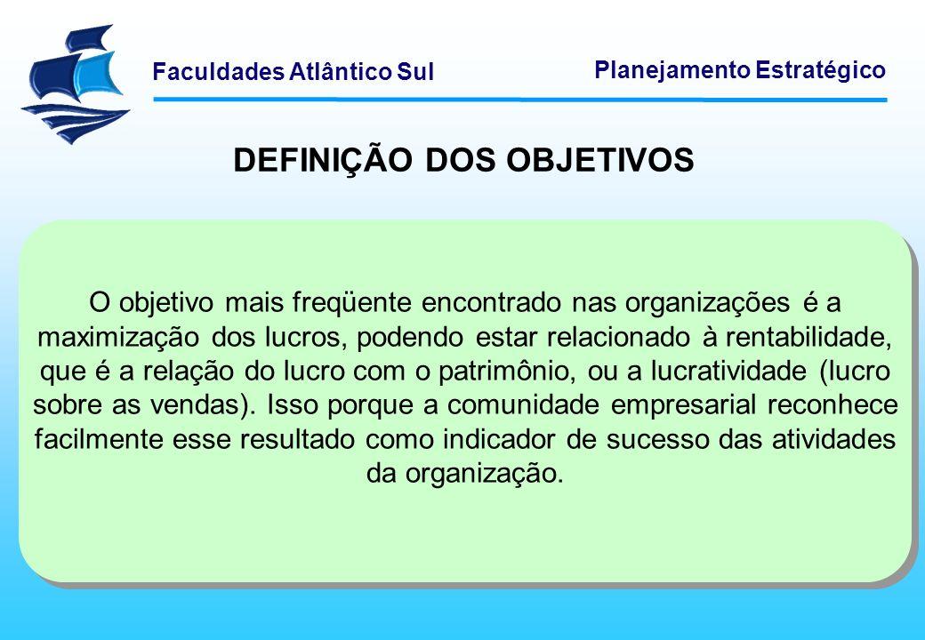 Faculdades Atlântico Sul Planejamento Estratégico DEFINIÇÃO DOS OBJETIVOS O objetivo mais freqüente encontrado nas organizações é a maximização dos lu