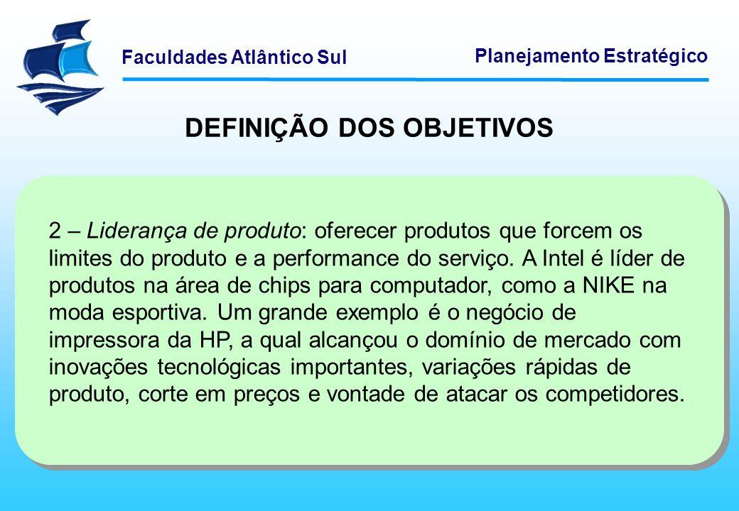 Faculdades Atlântico Sul Planejamento Estratégico DEFINIÇÃO DOS OBJETIVOS 2 – Liderança de produto: oferecer produtos que forcem os limites do produto