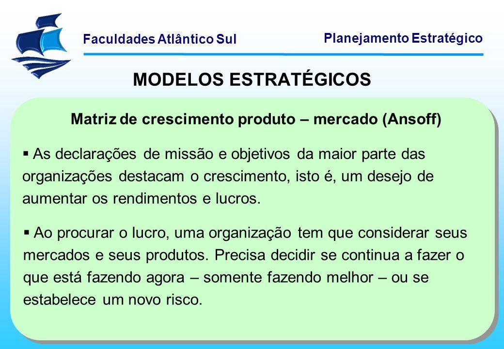 Faculdades Atlântico Sul Planejamento Estratégico MODELOS ESTRATÉGICOS Matriz de crescimento produto – mercado (Ansoff) As declarações de missão e obj